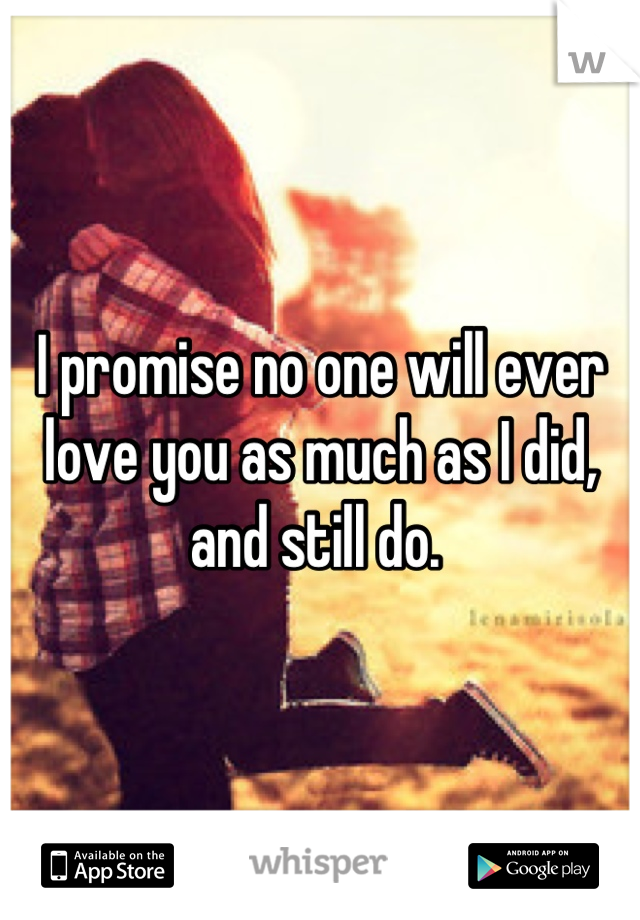 I promise no one will ever love you as much as I did, and still do.