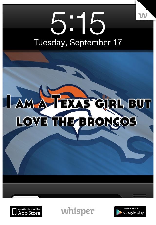 I am a Texas girl but love the broncos