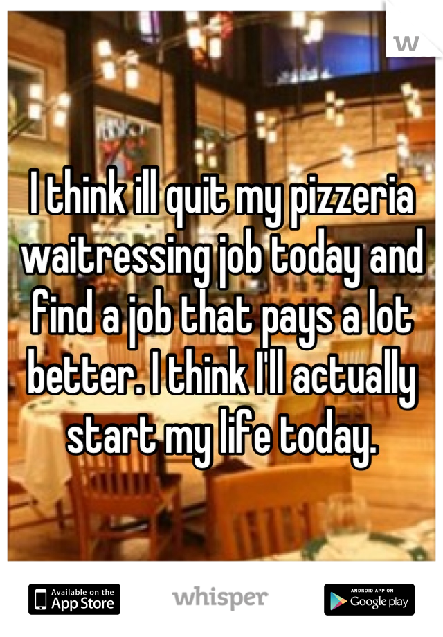 I think ill quit my pizzeria waitressing job today and find a job that pays a lot better. I think I'll actually start my life today.