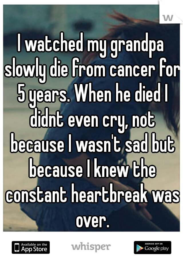 I watched my grandpa slowly die from cancer for 5 years. When he died I didnt even cry, not because I wasn't sad but because I knew the constant heartbreak was over.