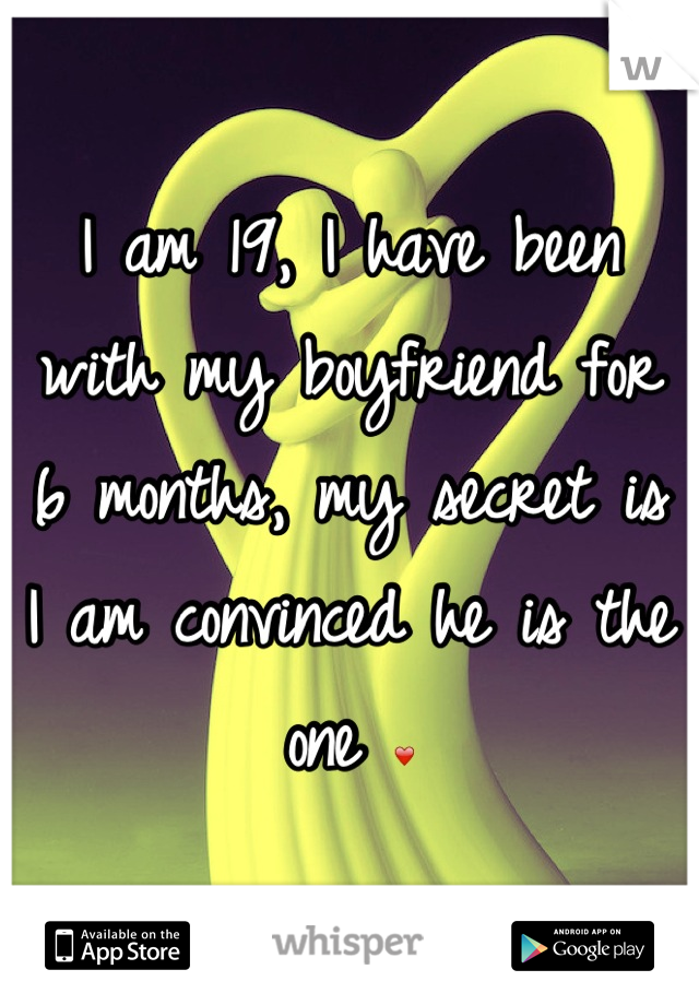 I am 19, I have been with my boyfriend for 6 months, my secret is I am convinced he is the one ❤