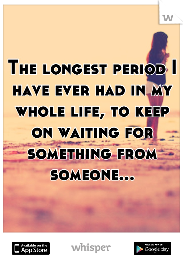 The longest period I have ever had in my  whole life, to keep on waiting for something from someone...