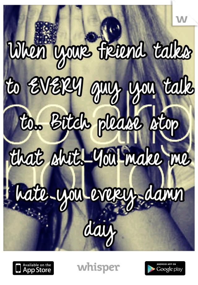 When your friend talks to EVERY guy you talk to.. Bitch please stop that shit. You make me hate you every damn day