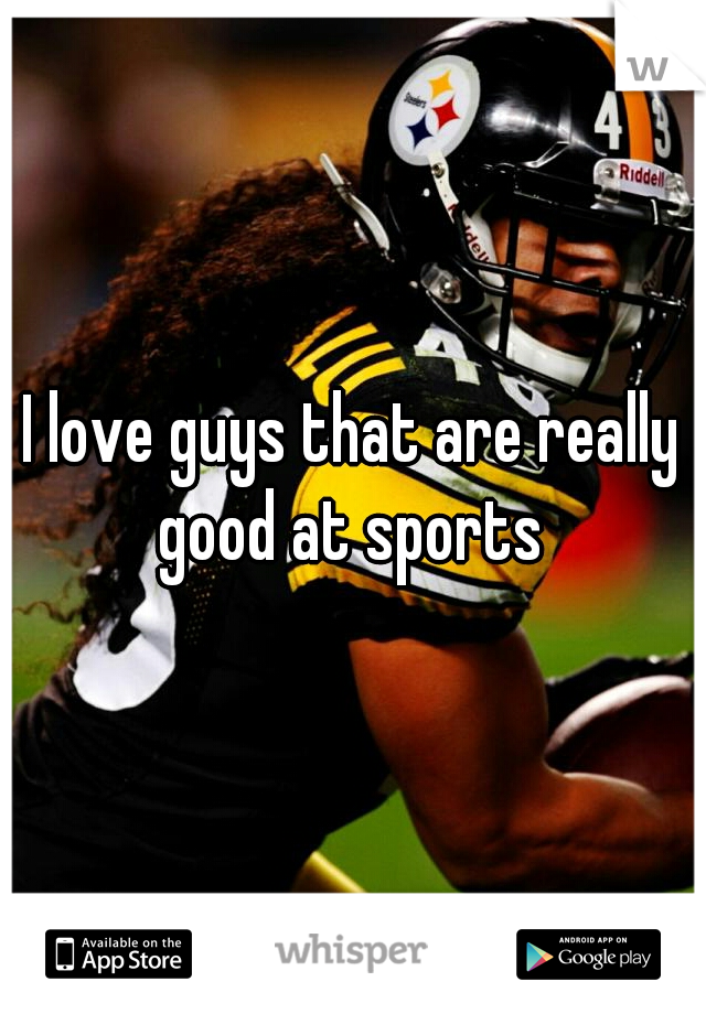 I love guys that are really good at sports