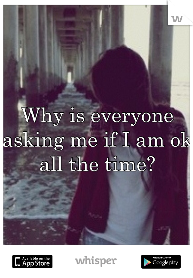 Why is everyone asking me if I am ok all the time?