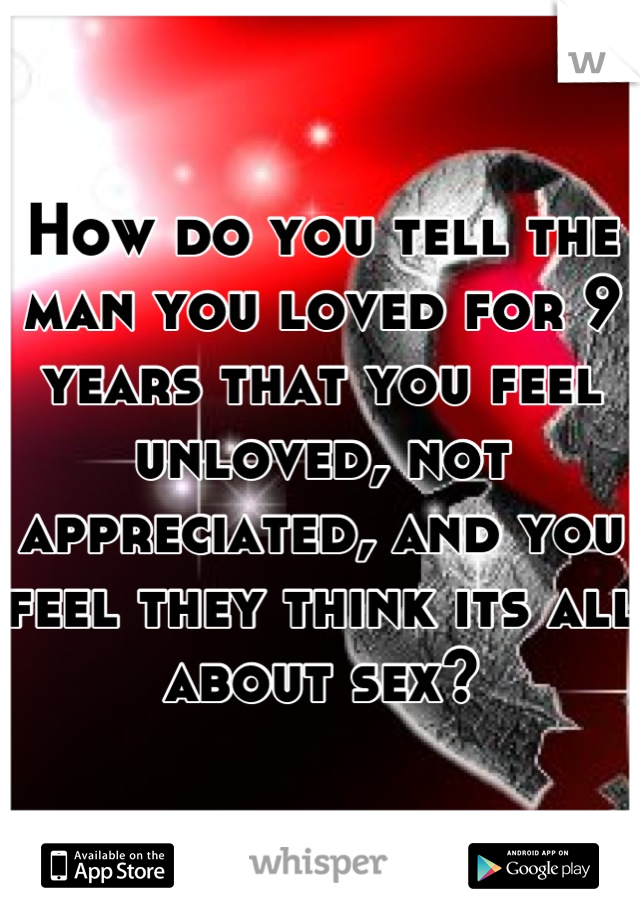 How do you tell the man you loved for 9 years that you feel unloved, not appreciated, and you feel they think its all about sex?