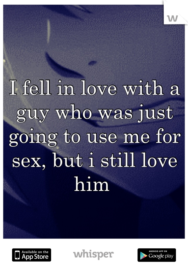 I fell in love with a guy who was just going to use me for sex, but i still love him