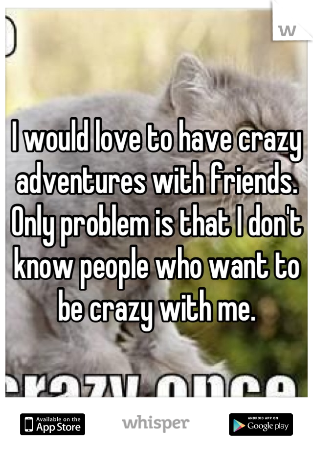 I would love to have crazy adventures with friends. Only problem is that I don't know people who want to be crazy with me.
