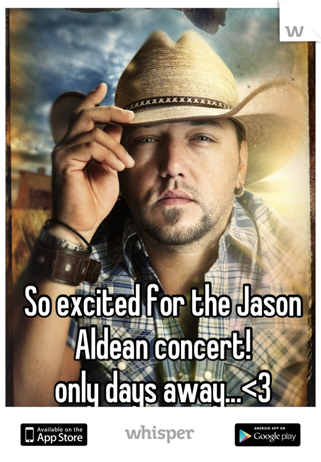 So excited for the Jason Aldean concert! only days away...<3