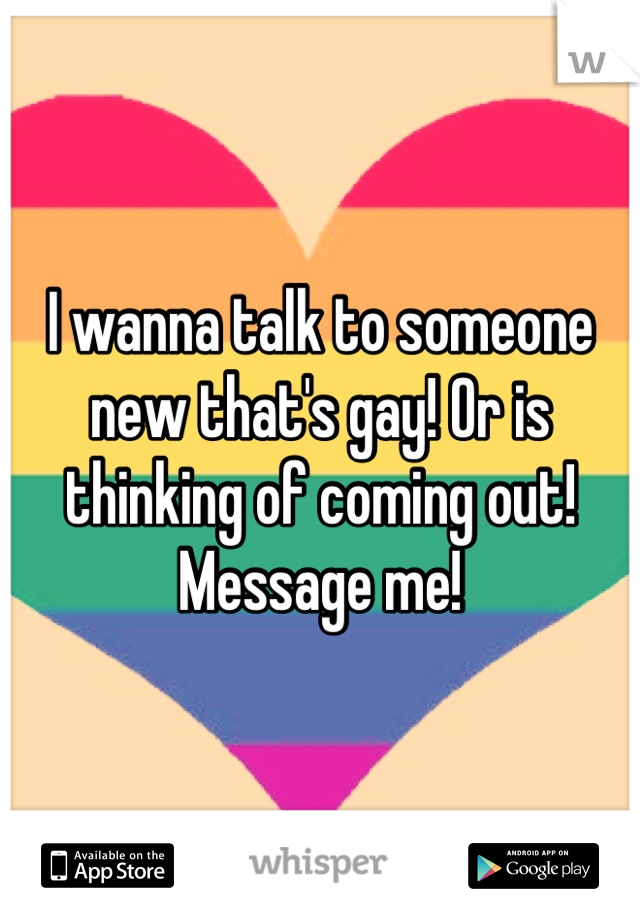 I wanna talk to someone new that's gay! Or is thinking of coming out! Message me!