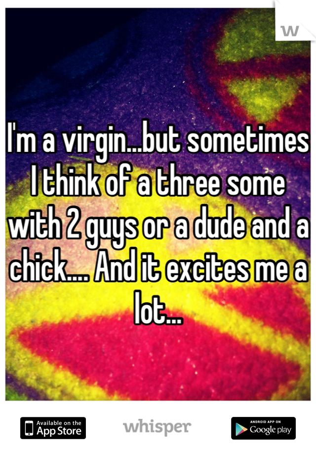 I'm a virgin...but sometimes I think of a three some with 2 guys or a dude and a chick.... And it excites me a lot...