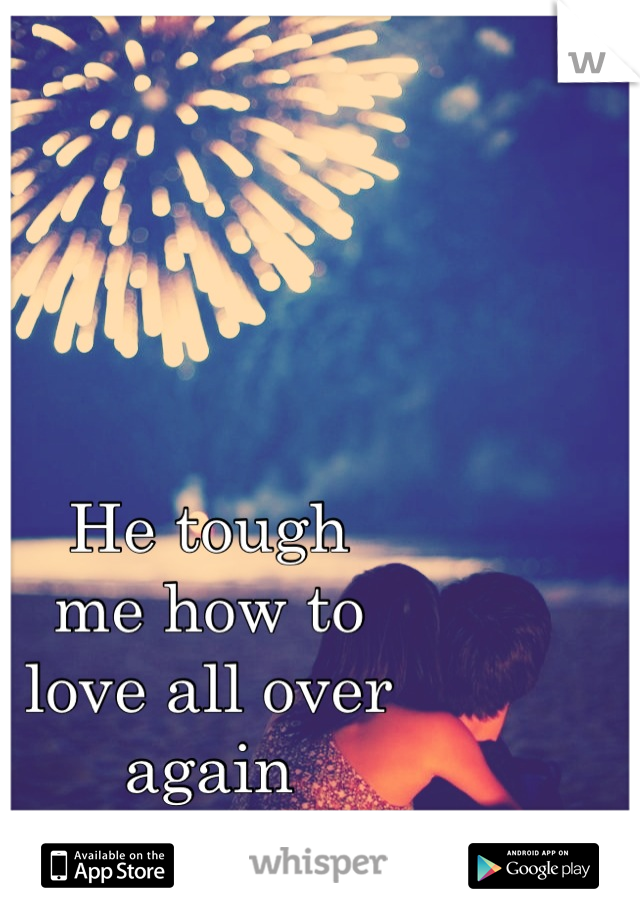 He tough me how to love all over again