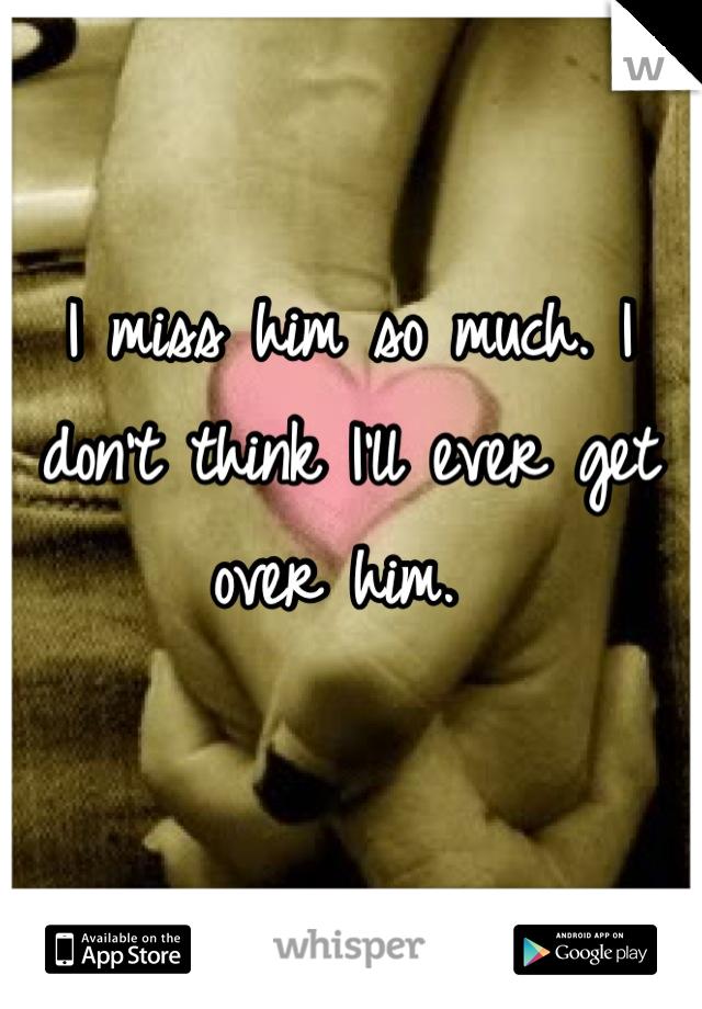 I miss him so much. I don't think I'll ever get over him.