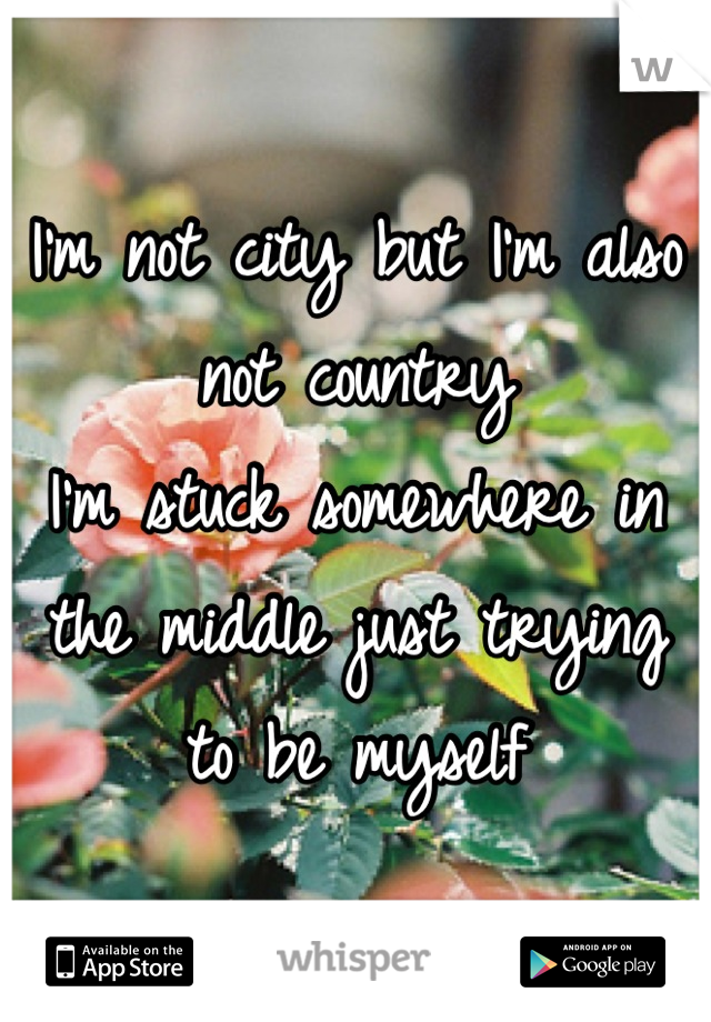I'm not city but I'm also not country I'm stuck somewhere in the middle just trying to be myself