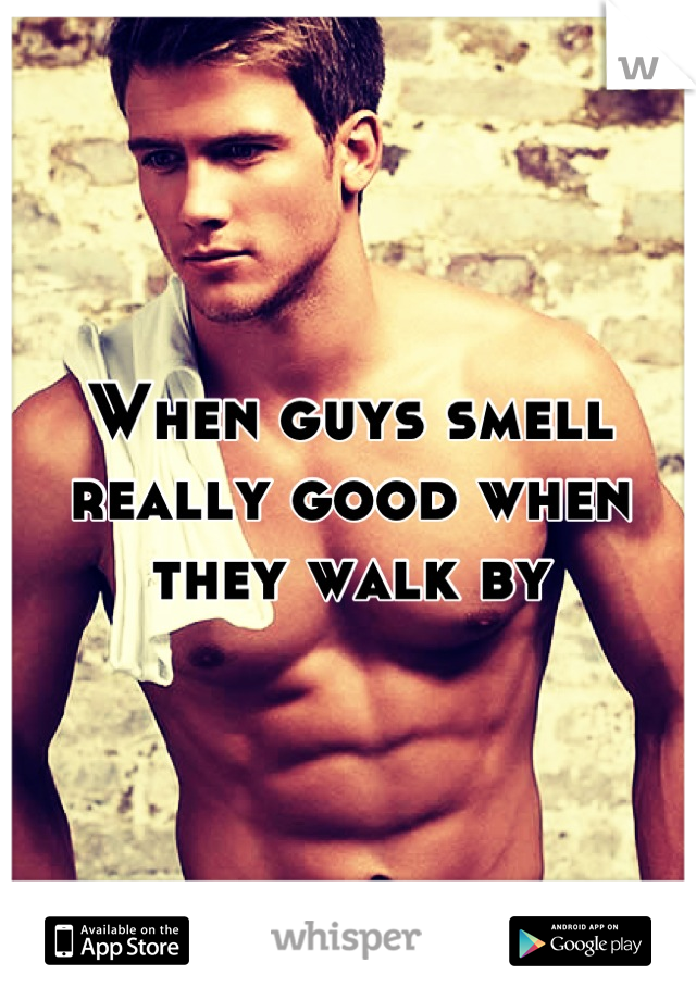 When guys smell really good when they walk by