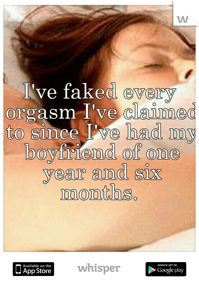 I've faked every orgasm I've claimed to since I've had my boyfriend of one year and six months.