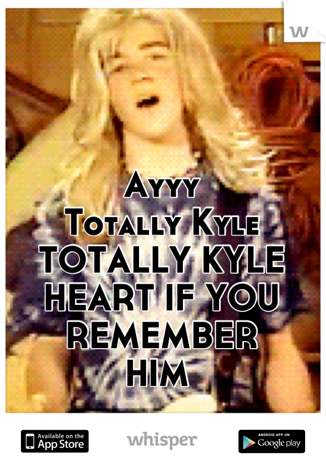 Ayyy  Totally Kyle  TOTALLY KYLE HEART IF YOU REMEMBER  HIM