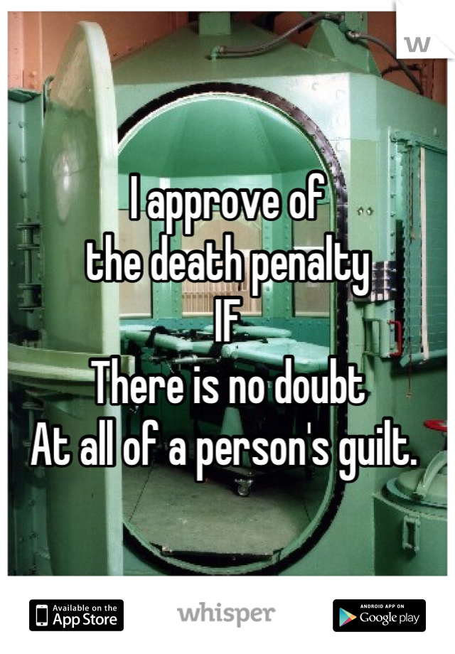 I approve of  the death penalty IF  There is no doubt At all of a person's guilt.