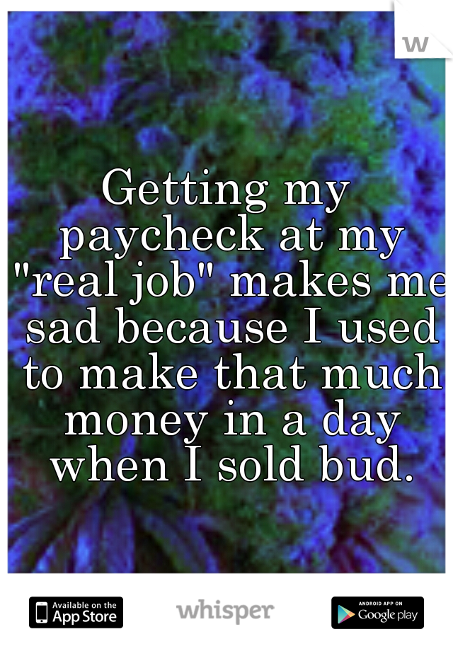"""Getting my paycheck at my """"real job"""" makes me sad because I used to make that much money in a day when I sold bud."""