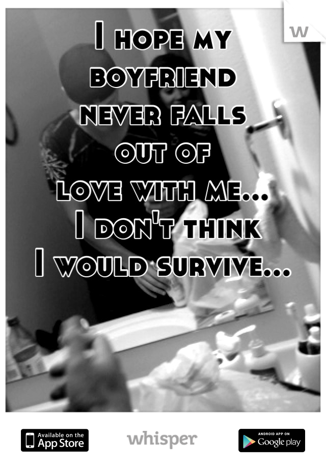 I hope my  boyfriend  never falls  out of  love with me...  I don't think  I would survive...