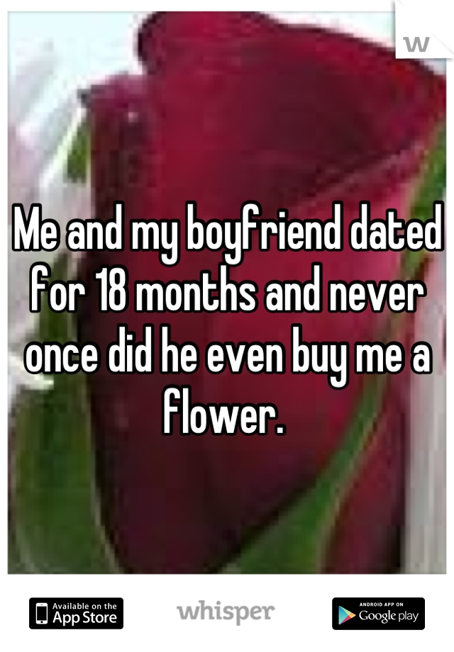 Me and my boyfriend dated for 18 months and never once did he even buy me a flower.