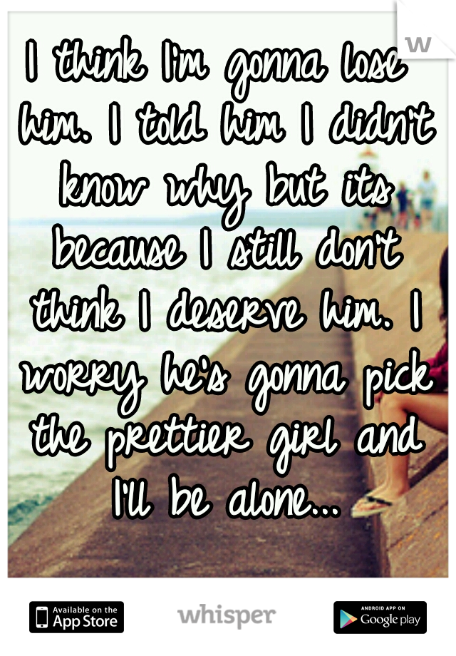I think I'm gonna lose him. I told him I didn't know why but its because I still don't think I deserve him. I worry he's gonna pick the prettier girl and I'll be alone...