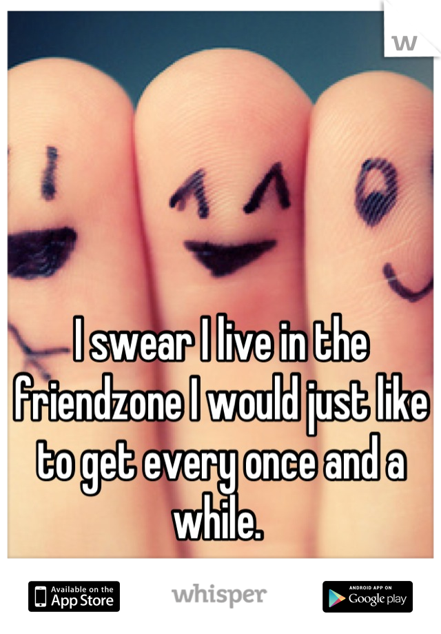 I swear I live in the friendzone I would just like to get every once and a while.