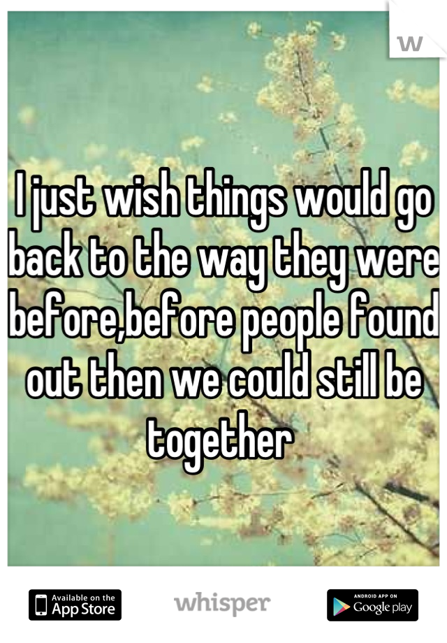 I just wish things would go back to the way they were before,before people found out then we could still be together