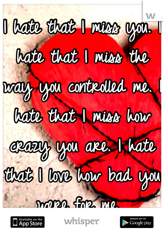I hate that I miss you. I hate that I miss the way you controlled me. I hate that I miss how crazy you are. I hate that I love how bad you were for me.