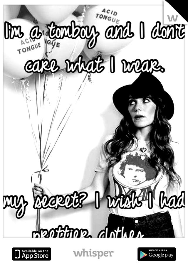 I'm a tomboy and I don't care what I wear.     my secret? I wish I had prettier clothes.