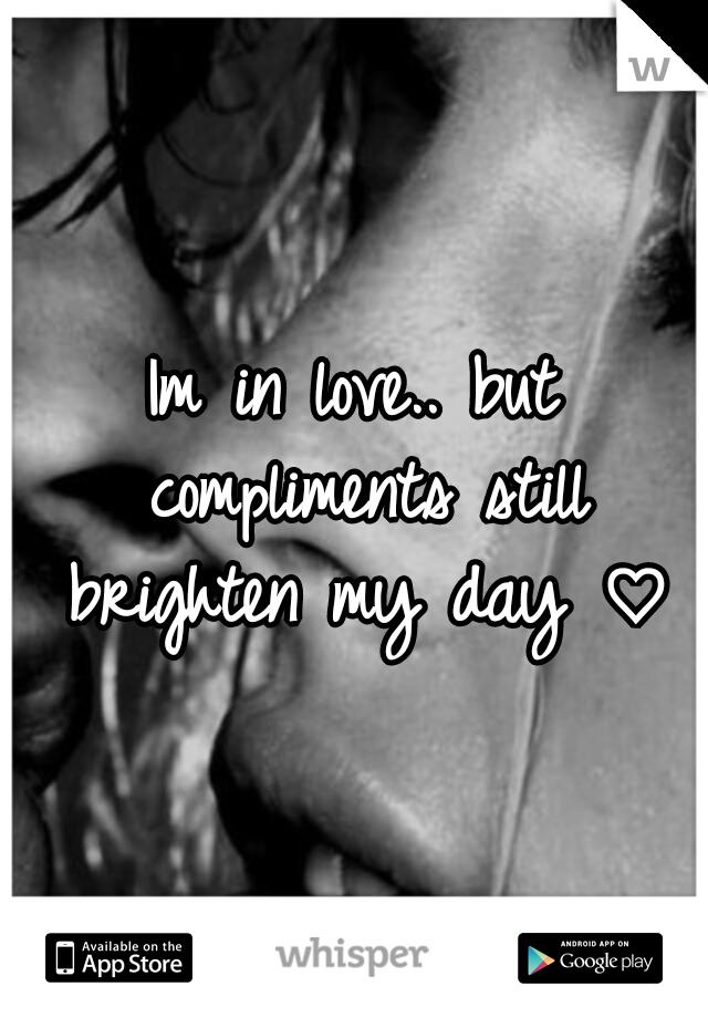 Im in love.. but compliments still brighten my day ♡