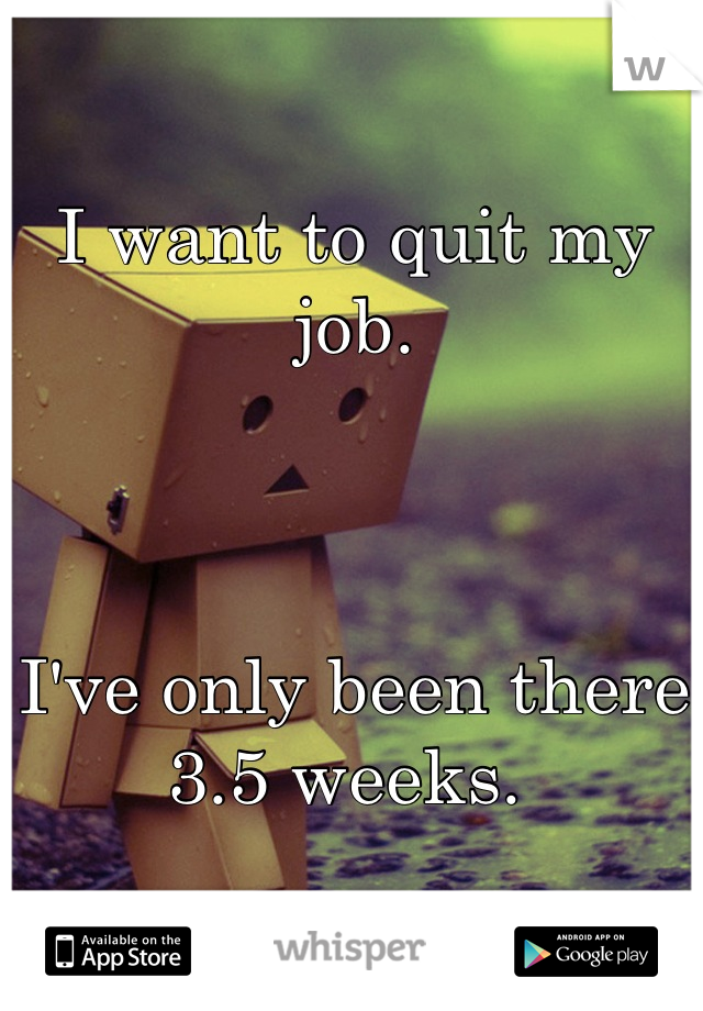 I want to quit my job.     I've only been there 3.5 weeks.