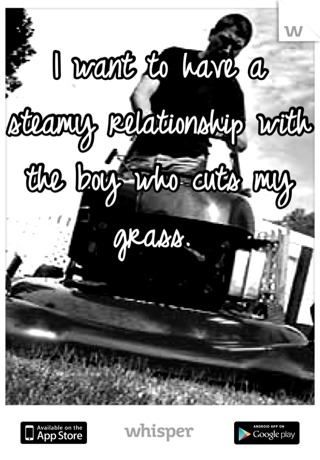 I want to have a steamy relationship with the boy who cuts my grass.