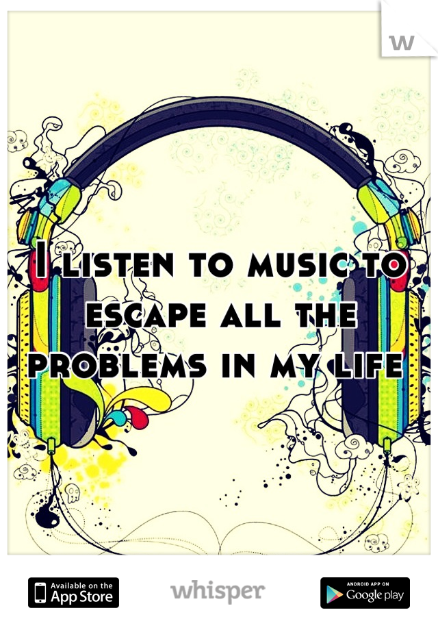 I listen to music to escape all the problems in my life