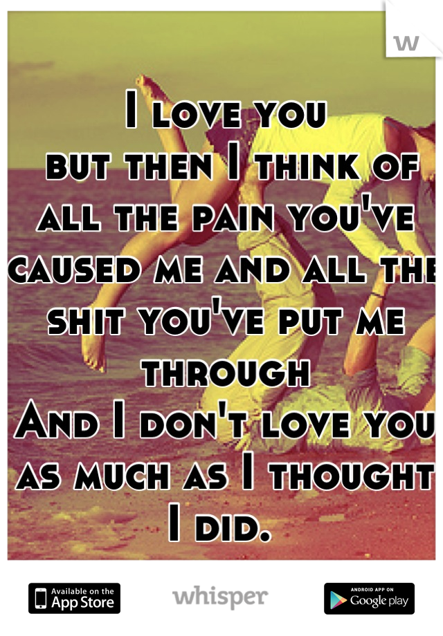I love you  but then I think of all the pain you've caused me and all the shit you've put me through  And I don't love you as much as I thought I did.