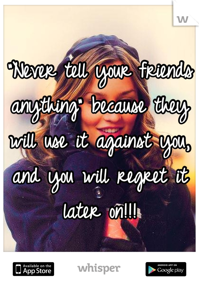"""""""Never tell your friends anything"""" because they will use it against you, and you will regret it later on!!!"""