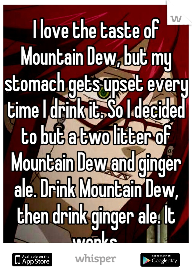 I love the taste of Mountain Dew, but my stomach gets upset every time I drink it. So I decided to but a two litter of Mountain Dew and ginger ale. Drink Mountain Dew, then drink ginger ale. It works.