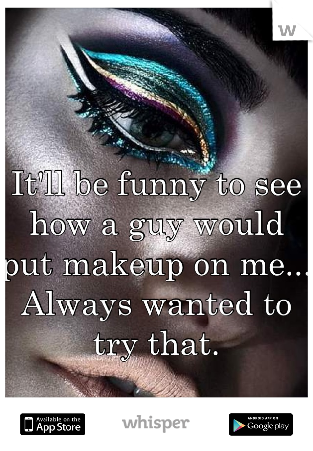 It'll be funny to see how a guy would put makeup on me... Always wanted to try that.