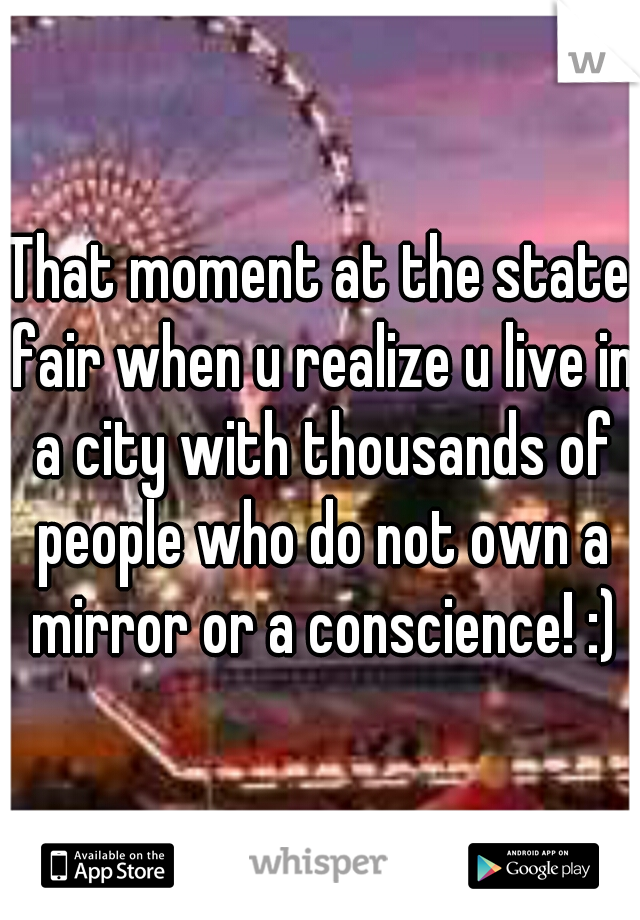 That moment at the state fair when u realize u live in a city with thousands of people who do not own a mirror or a conscience! :)