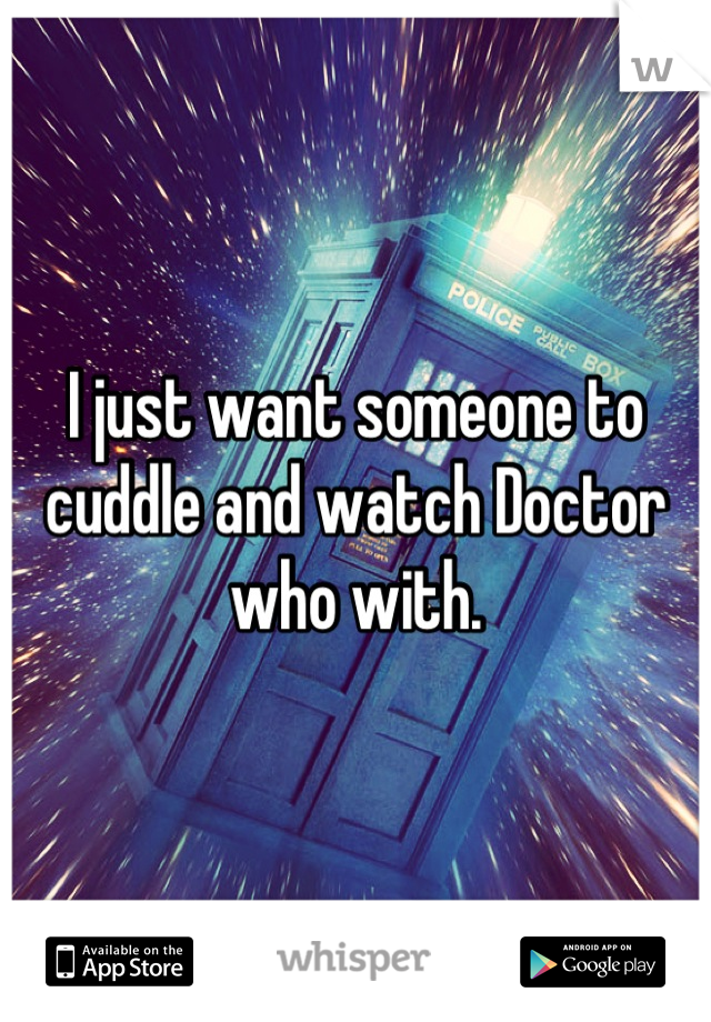 I just want someone to cuddle and watch Doctor who with.