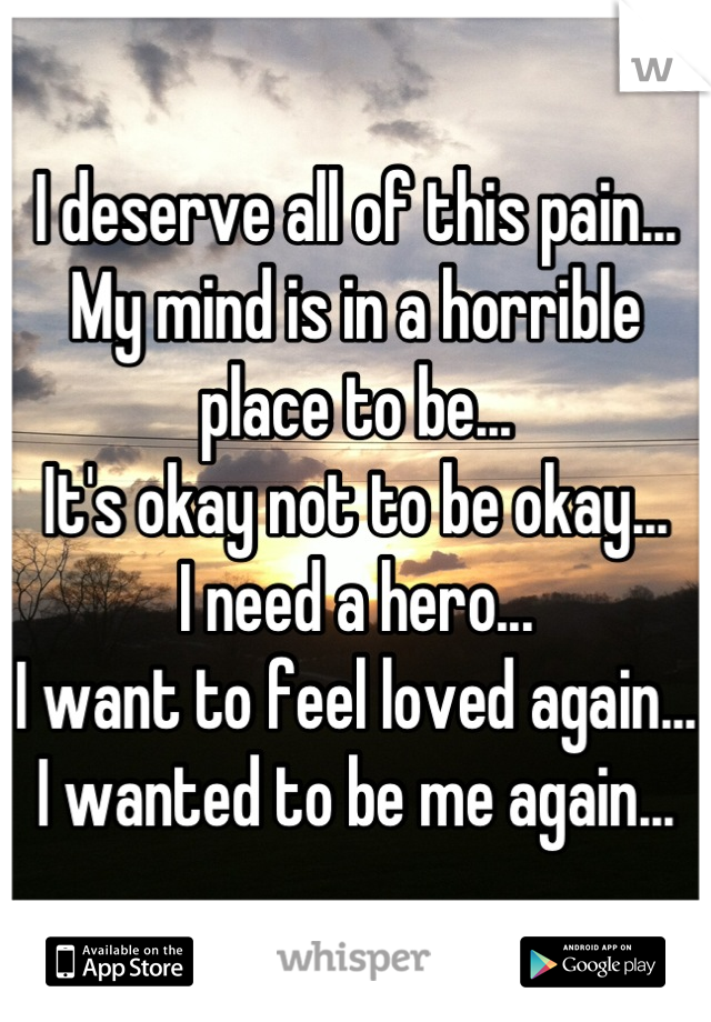 I deserve all of this pain... My mind is in a horrible place to be... It's okay not to be okay... I need a hero... I want to feel loved again... I wanted to be me again...