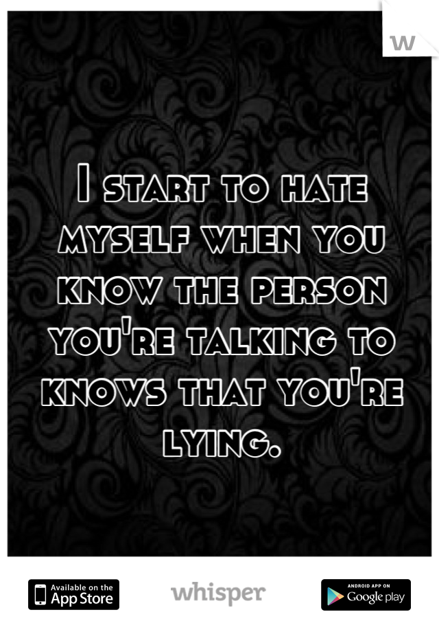 I start to hate myself when you know the person you're talking to knows that you're lying.