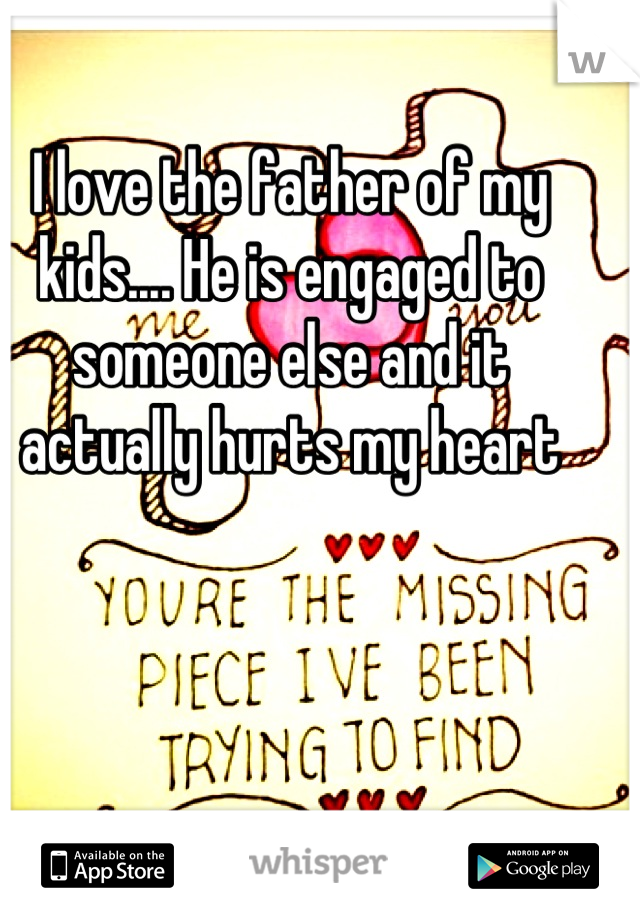 I love the father of my kids.... He is engaged to someone else and it actually hurts my heart