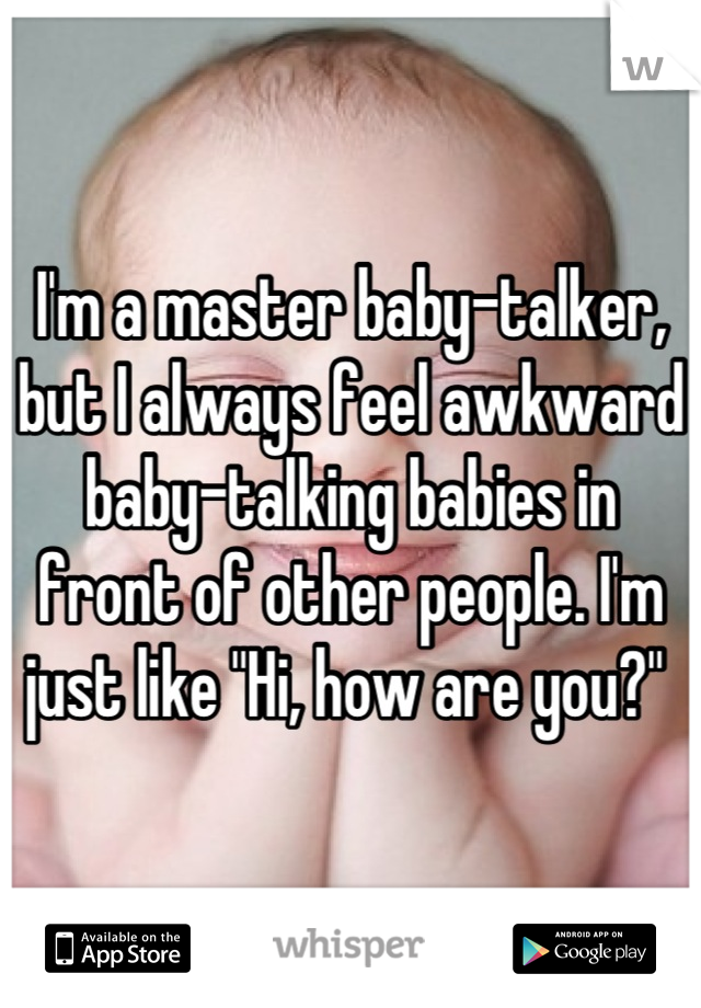 """I'm a master baby-talker, but I always feel awkward baby-talking babies in front of other people. I'm just like """"Hi, how are you?"""""""