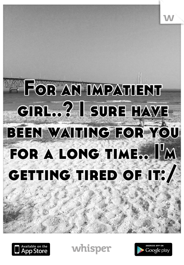 For an impatient girl..? I sure have been waiting for you for a long time.. I'm getting tired of it:/