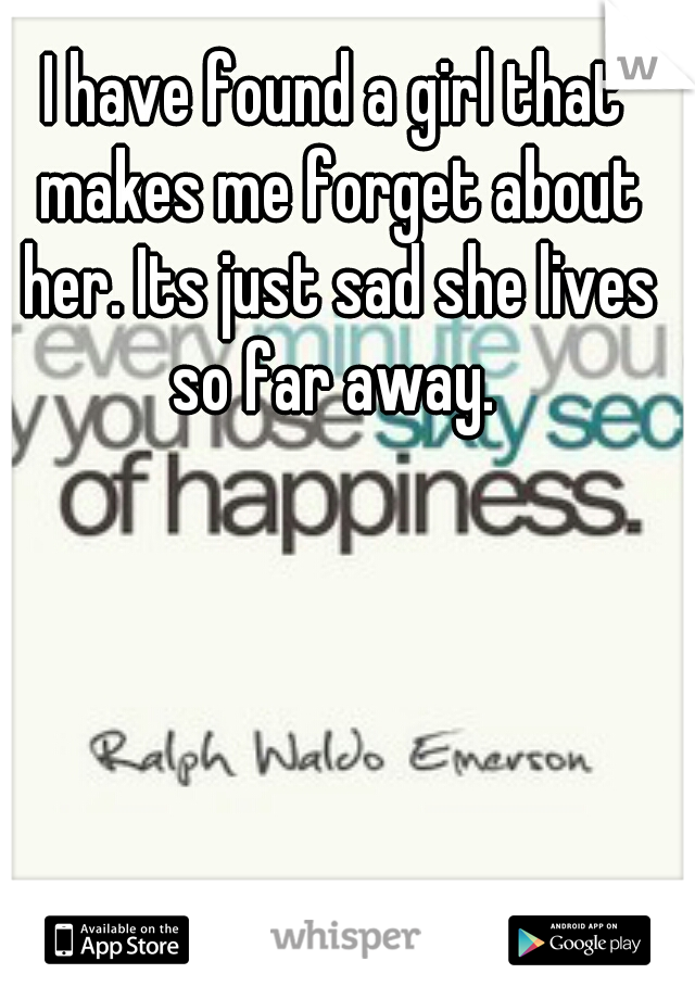 I have found a girl that makes me forget about her. Its just sad she lives so far away.