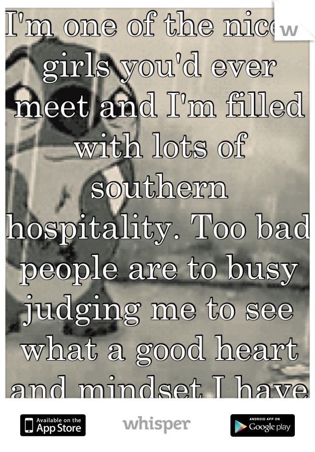 I'm one of the nicest girls you'd ever meet and I'm filled with lots of southern hospitality. Too bad people are to busy judging me to see what a good heart and mindset I have :'(