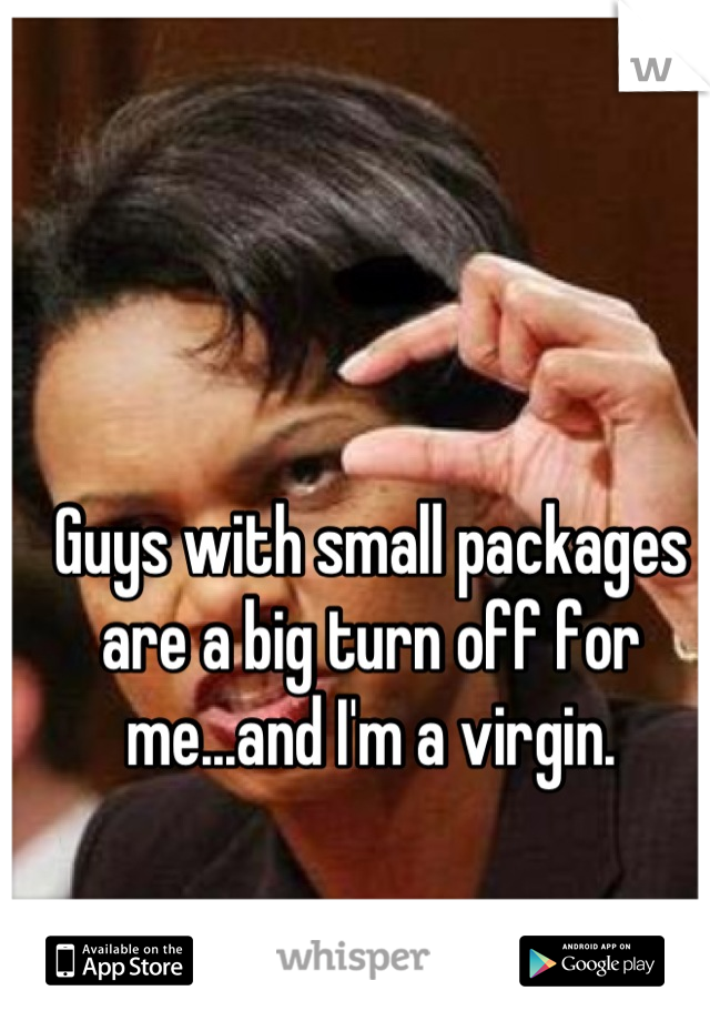 Guys with small packages are a big turn off for me...and I'm a virgin.