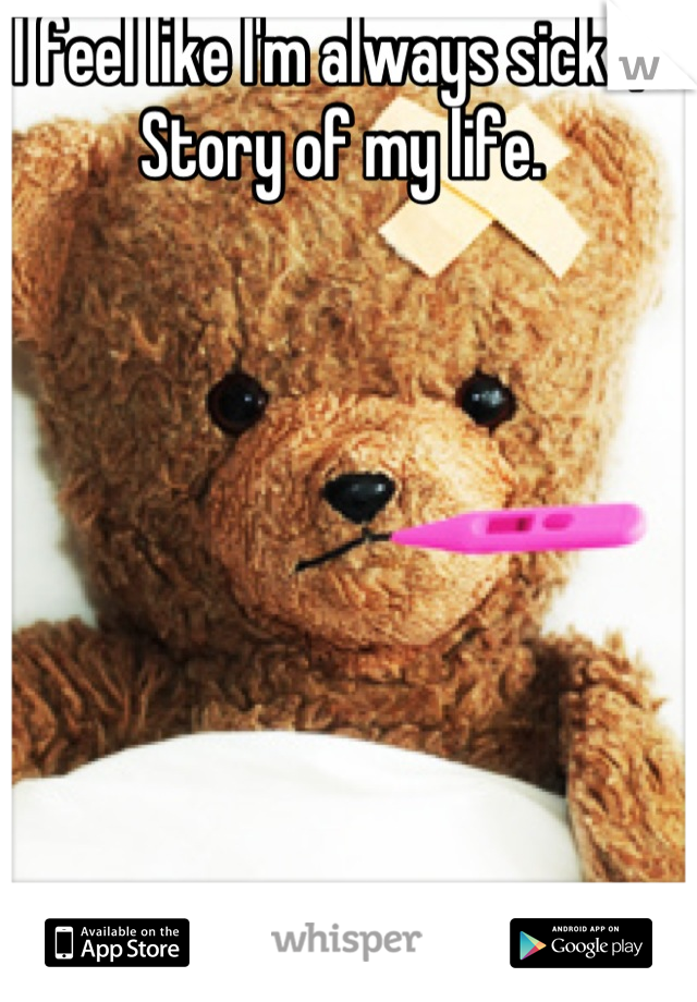 I feel like I'm always sick :/.   Story of my life.