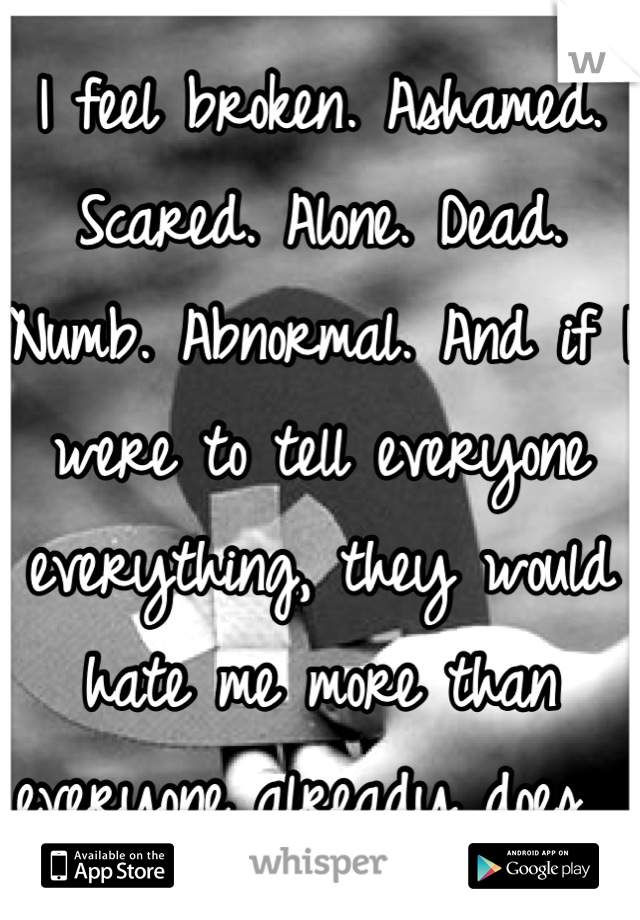 I feel broken. Ashamed. Scared. Alone. Dead. Numb. Abnormal. And if I were to tell everyone everything, they would hate me more than everyone already does.